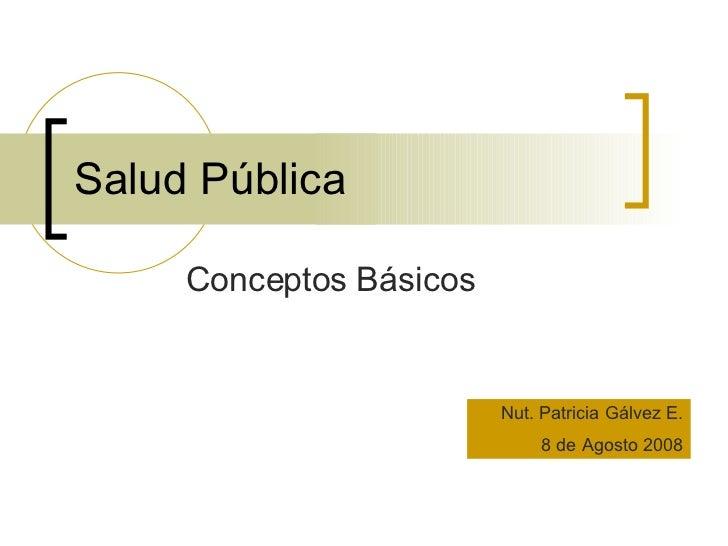 Salud Pública Conceptos Básicos Nut. Patricia Gálvez E. 8 de Agosto 2008