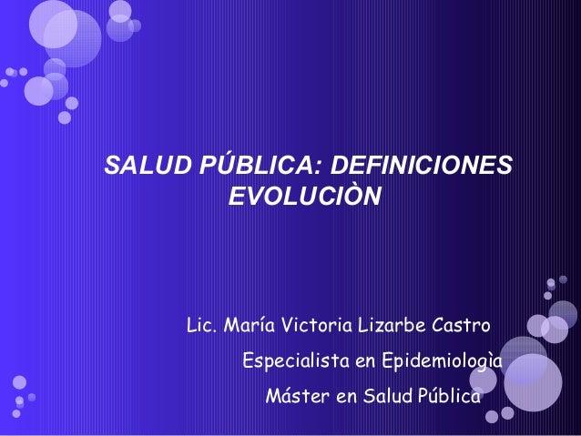 SALUD PÚBLICA: DEFINICIONES EVOLUCIÒN Lic. María Victoria Lizarbe Castro Especialista en Epidemiologìa Máster en Salud Púb...