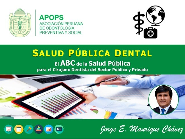 SALUD PÚBLICA DENTAL El ABC de la Salud Pública para el Cirujano Dentista del Sector Público y Privado Jorge E. Manrique C...
