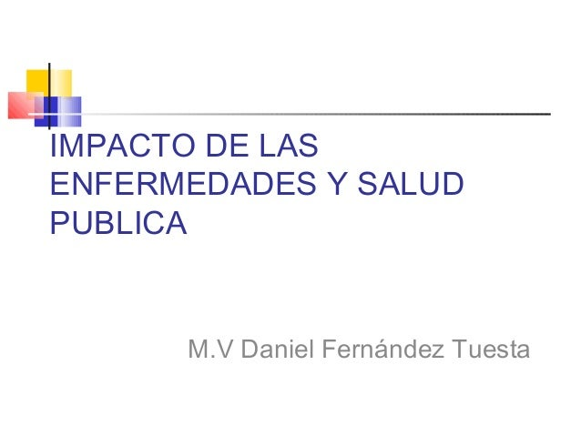 IMPACTO DE LASENFERMEDADES Y SALUDPUBLICA      M.V Daniel Fernández Tuesta