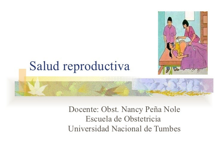 Salud reproductiva Docente: Obst. Nancy Peña Nole Escuela de Obstetricia  Universidad Nacional de Tumbes