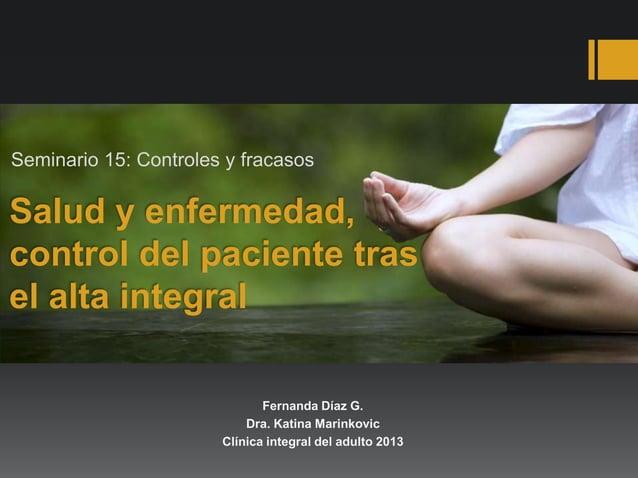 Salud y enfermedad, control del paciente tras el alta integral Seminario 15: Controles y fracasos Fernanda Díaz G. Dra. Ka...