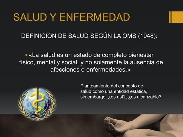 SALUD Y ENFERMEDAD DEFINICION DE SALUD SEGÚN LA OMS (1948): «La salud es un estado de completo bienestar físico, mental y...