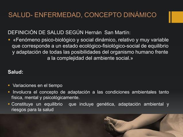 SALUD- ENFERMEDAD, CONCEPTO DINÁMICO DEFINICIÓN DE SALUD SEGÚN Hernán San Martín:  «Fenómeno psico-biológico y social din...