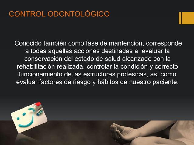 CONTROL ODONTOLÓGICO Conocido también como fase de mantención, corresponde a todas aquellas acciones destinadas a evaluar ...