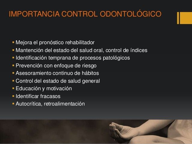IMPORTANCIA CONTROL ODONTOLÓGICO  Mejora el pronóstico rehabilitador  Mantención del estado del salud oral, control de í...