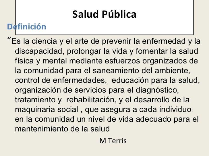 """Salud Pública <ul><li>Definición </li></ul><ul><li>"""" Es la ciencia y el arte de prevenir la enfermedad y la discapacidad, ..."""