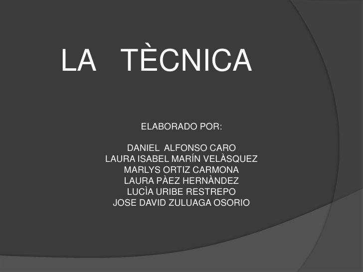 LA   TÈCNICA<br />ELABORADO POR:<br />DANIEL  ALFONSO CARO<br />LAURA ISABEL MARÍN VELÀSQUEZ<br />MARLYS ORTIZ CARMONA<br ...