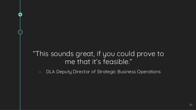 """31 """"This sounds great, if you could prove to me that it's feasible."""" - DLA Deputy Director of Strategic Business Operations"""