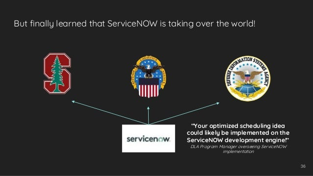 """But finally learned that ServiceNOW is taking over the world! 36 """"Your optimized scheduling idea could likely be implement..."""