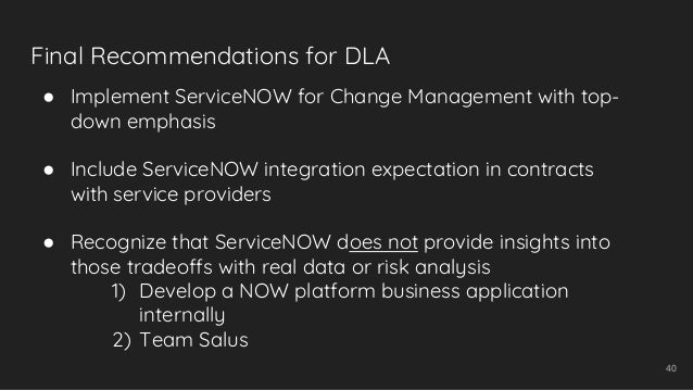 Final Recommendations for DLA 40 ● Implement ServiceNOW for Change Management with top- down emphasis ● Include ServiceNOW...