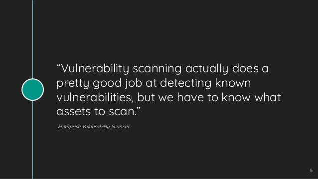 """""""Vulnerability scanning actually does a pretty good job at detecting known vulnerabilities, but we have to know what asset..."""