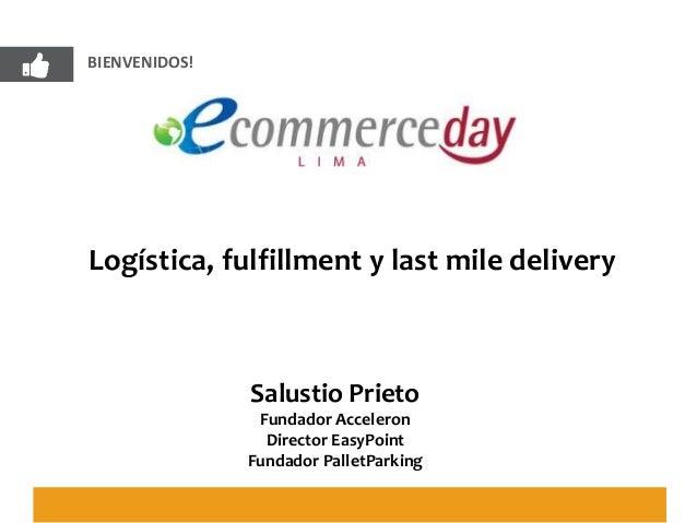 BIENVENIDOS! Logística, fulfillment y last mile delivery Salustio Prieto Fundador Acceleron Director EasyPoint Fundador Pa...