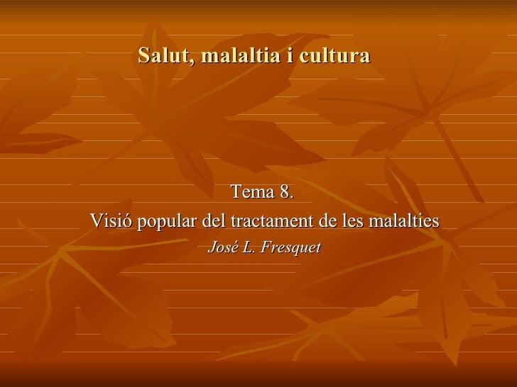 Salut, malaltia i cultura Tema 8.  Visió popular del tractament de les malalties José L. Fresquet