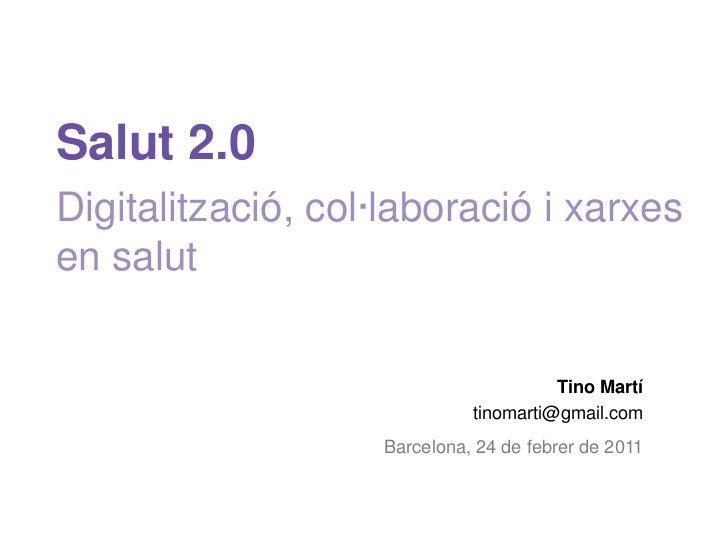 Salut 2.0Digitalització, col·laboració i xarxes en salut<br />Tino Martí<br />tinomarti@gmail.com<br />Barcelona, 24 de fe...