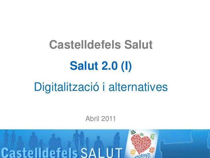 CastelldefelsSalut<br />Salut 2.0 (I)<br />Digitalització i alternatives<br />Abril 2011<br />