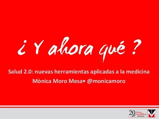 ¿ Y ahora qué ? Salud 2.0:nuevas herramientas aplicadas alamedicina MònicaMoroMesa• @monicamoro