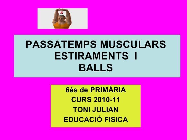PASSATEMPS MUSCULARS  ESTIRAMENTS  I  BALLS  6és de PRIMÀRIA CURS 2010-11 TONI JULIAN EDUCACIÓ FISICA