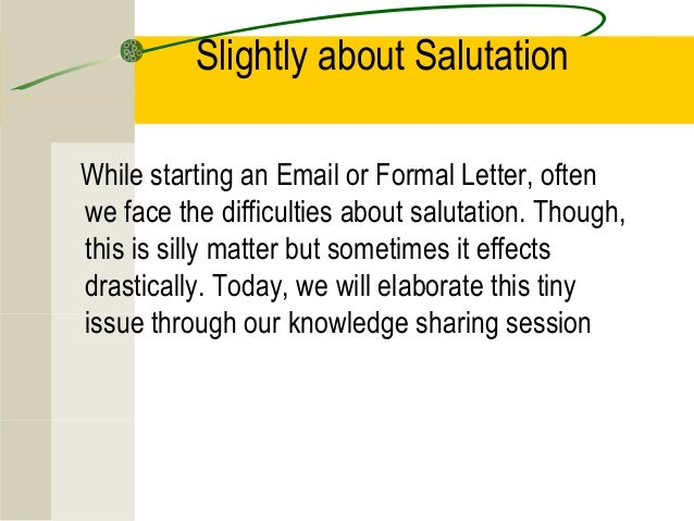 Slightly about SalutationWhile starting an Email or Formal Letter, oftenwe face the difficulties about salutation. Though,...