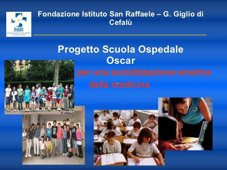 Fondazione Istituto San Raffaele – G. Giglio di Cefalù   Progetto Scuola Ospedale Oscar   per una socializzazione emotiva ...