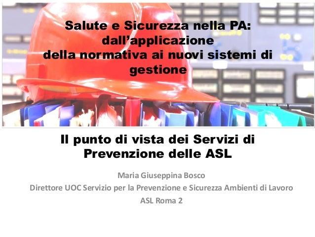Maria Giuseppina Bosco Direttore UOC Servizio per la Prevenzione e Sicurezza Ambienti di Lavoro ASL Roma 2 Il punto di vis...
