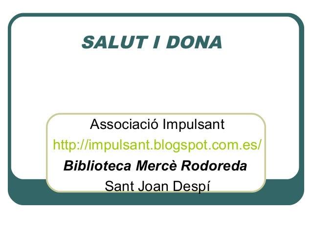 SALUT I DONAAssociació Impulsanthttp://impulsant.blogspot.com.es/Biblioteca Mercè RodoredaSant Joan Despí