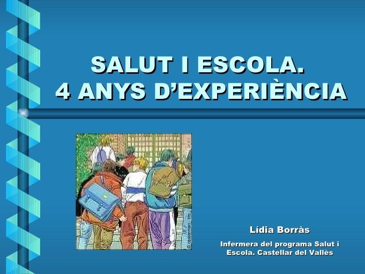 SALUT I ESCOLA.  4 ANYS D'EXPERIÈNCIA Lídia Borràs Infermera del programa Salut i Escola. Castellar del Vallès