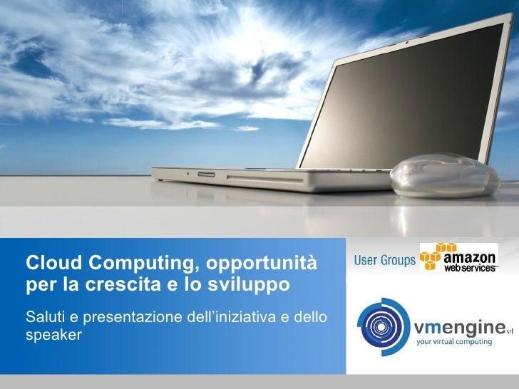 Cloud Computing, opportunità per la crescita e lo sviluppo Saluti e presentazione dell'iniziativa e dello speaker