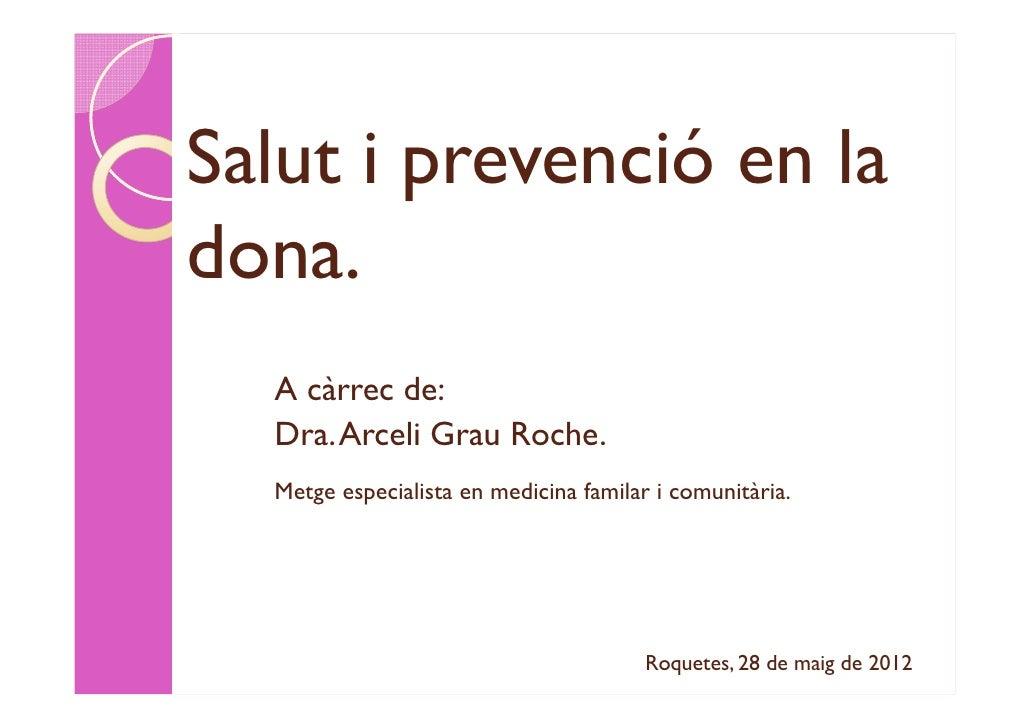 Salut i prevenció en ladona.  A càrrec de:  Dra. Arceli Grau Roche.  Metge especialista en medicina familar i comunitària....