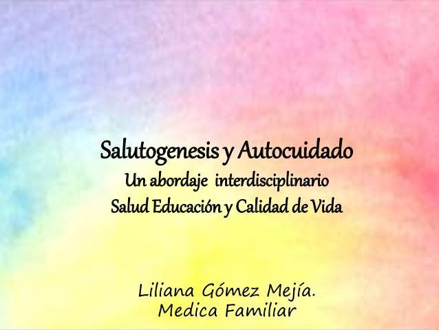 Salutogenesis y Autocuidado Un abordaje interdisciplinario SaludEducación y Calidadde Vida Liliana Gómez Mejía. Medica Fam...