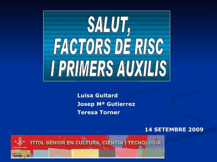 SALUT,  FACTORS DE RISC  I PRIMERS AUXILIS 14 SETEMBRE 2009 Luisa Guitard Josep Mª Gutierrez Teresa Torner