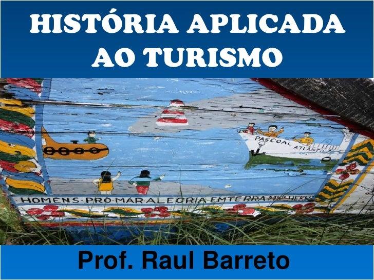 HISTÓRIA APLICADA    AO TURISMO  Prof. Raul Barreto