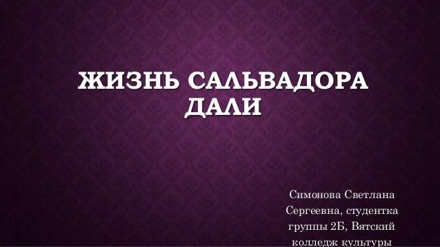 ЖИЗНЬ САЛЬВАДОРА ДАЛИ Симонова Светлана Сергеевна, студентка группы 2Б, Вятский колледж культуры
