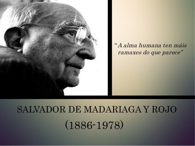 """"""" A alma humana ten máisramaxes do que parece""""SALVADOR DE MADARIAGA Y ROJO(1886-1978)"""
