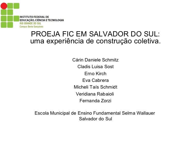 PROEJA FIC EM SALVADOR DO SUL: uma experiência de construção coletiva. Cárin Daniele Schmitz Cladis Luisa Sost Erno Kirch ...