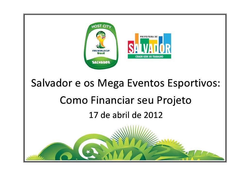Salvador e os Mega Eventos Esportivos:      Como Financiar seu Projeto           17 de abril de 2012