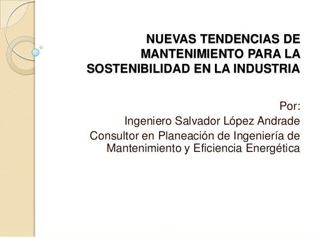 NUEVAS TENDENCIAS DE MANTENIMIENTO PARA LA SOSTENIBILIDAD EN LA INDUSTRIA Por: Ingeniero Salvador López Andrade Consultor ...