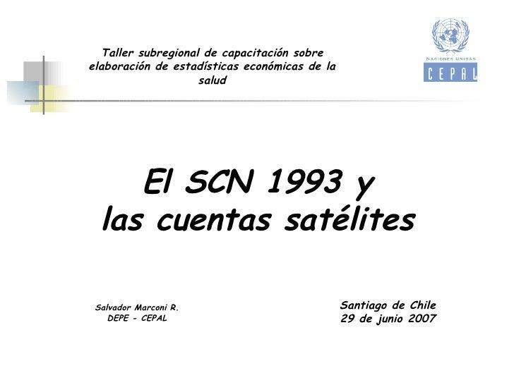 El SCN 1993 y las cuentas satélites Salvador Marconi R. DEPE - CEPAL Santiago de Chile 29 de junio 2007 Taller subregional...