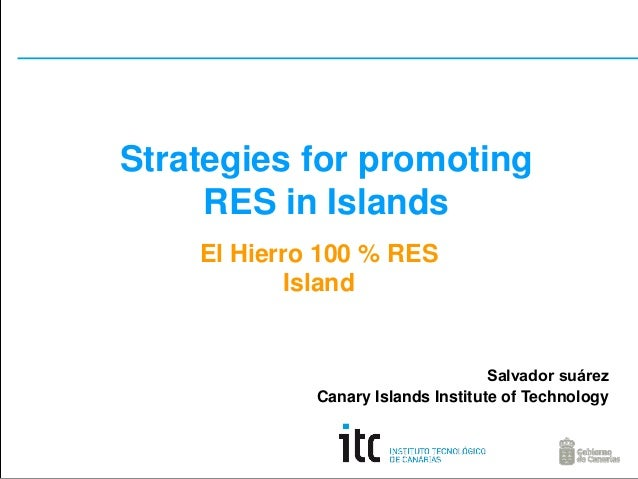 Strategies for promoting RES in Islands El Hierro 100 % RES Island  Salvador suárez Canary Islands Institute of Technology
