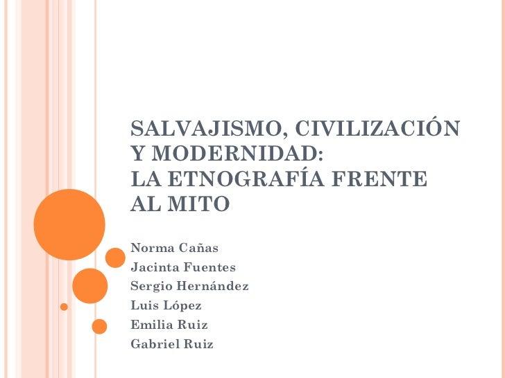 SALVAJISMO, CIVILIZACIÓNY MODERNIDAD:LA ETNOGRAFÍA FRENTEAL MITONorma CañasJacinta FuentesSergio HernándezLuis LópezEmilia...