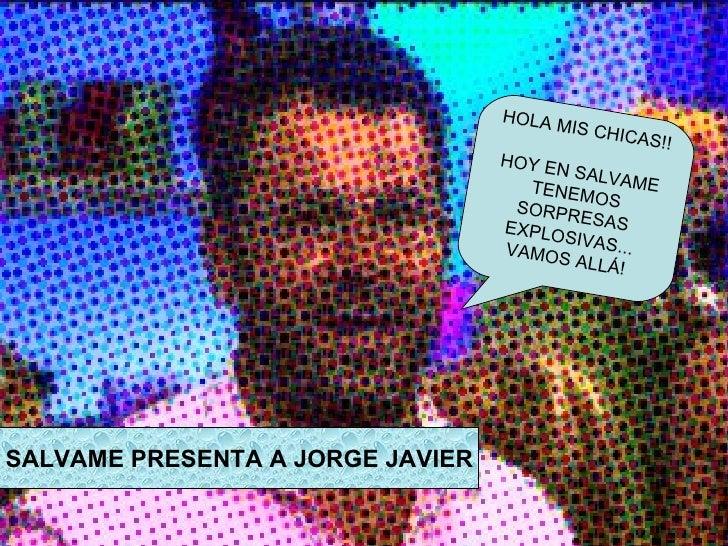 SALVAME PRESENTA A JORGE JAVIER HOLA MIS CHICAS!! HOY EN SALVAME TENEMOS SORPRESAS EXPLOSIVAS... VAMOS ALLÁ!