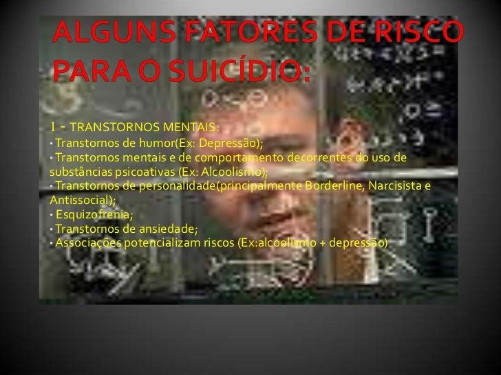 ALGUNS FATORES DE RISCO PARA O SUICÍDIO:<br />1 - TRANSTORNOS MENTAIS:<br /><ul><li> Transtornos de humor(Ex: Depressão);