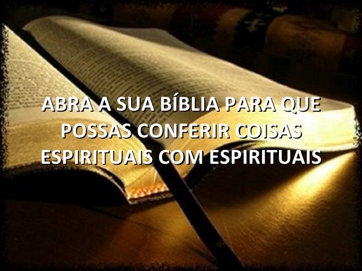 ABRA A SUA BÍBLIA PARA QUE  POSSAS CONFERIR COISASESPIRITUAIS COM ESPIRITUAIS