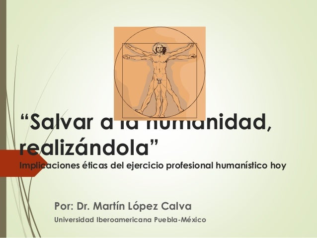 """""""Salvar a la humanidad, realizándola"""" Implicaciones éticas del ejercicio profesional humanístico hoy Por: Dr. Martín López..."""