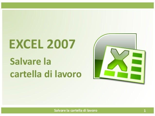Salvare la cartella di lavoro EXCEL 2007 Salvare la cartella di lavoro 1