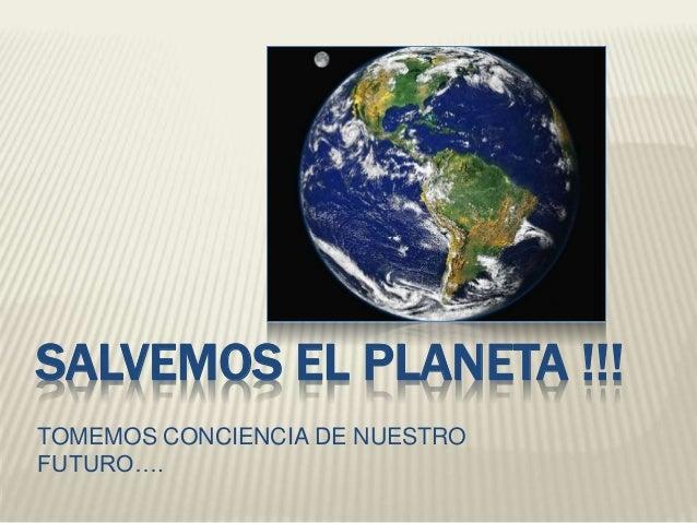 SALVEMOS EL PLANETA !!!  TOMEMOS CONCIENCIA DE NUESTRO  FUTURO….