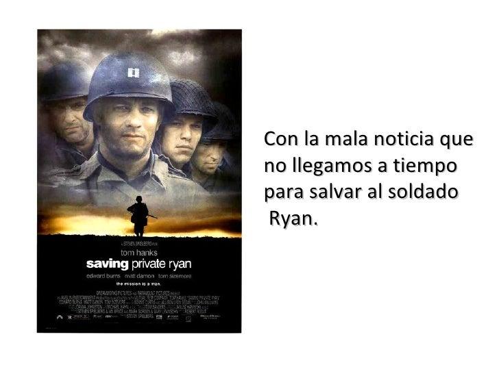 Con la mala noticia que  no llegamos a tiempo  para salvar al soldado Ryan.