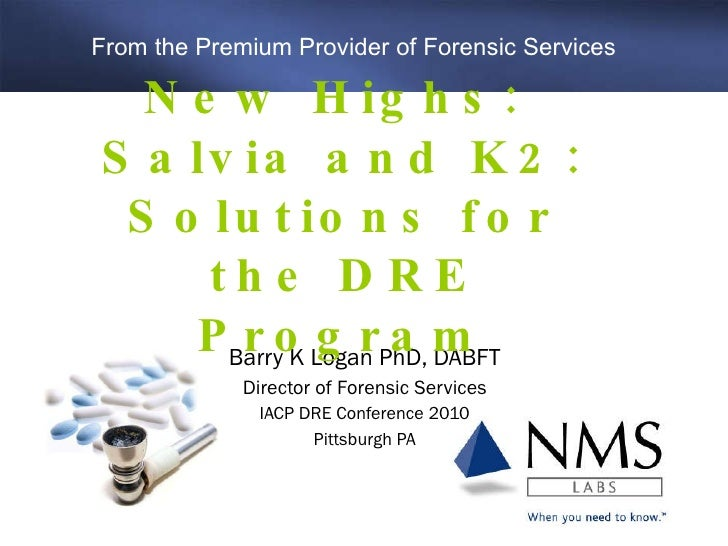 Barry K Logan PhD, DABFT Director of Forensic Services IACP DRE Conference 2010 Pittsburgh PA New Highs:  Salvia and K2: S...