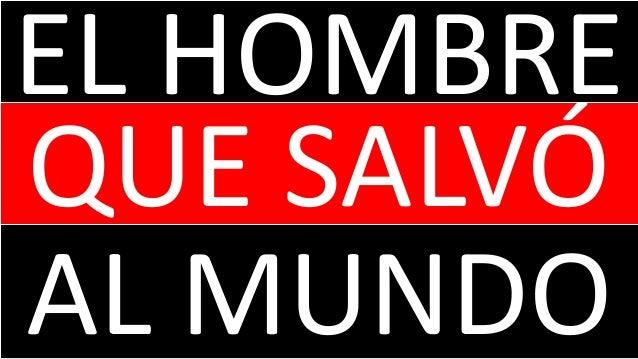 EL HOMBRE QUE SALVÓ AL MUNDO