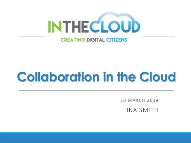 Collaboration in the Cloud 20 MARCH 2019 INA SMITH